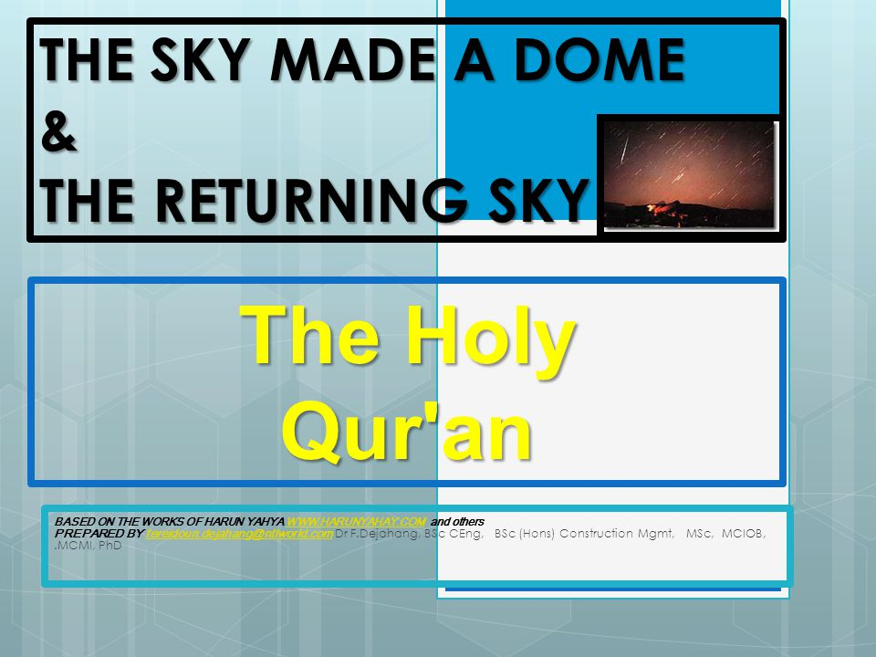 THE SKY MADE A DOME & THE RETURNING SKY BASED ON THE WORKS OF HARUN YAHYA WWW.HARUNYAHAY.COM and others PREPARED BY fereidoun.dejahang@ntlworld.com Dr F.Dejahang, BSc CEng, BSc (Hons) Construction Mgmt, MSc, MCIOB,.MCMI, PhDWWW.HARUNYAHAY.COMfereidoun.dejahang@ntlworld.com The Holy Qur an