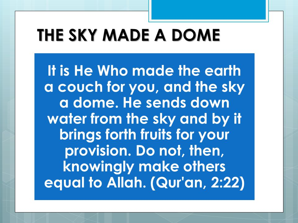 THE SKY MADE A DOME It is He Who made the earth a couch for you, and the sky a dome.