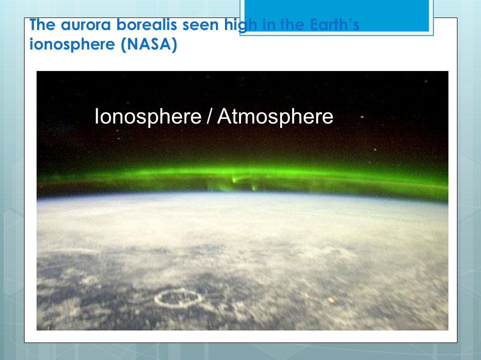 The aurora borealis seen high in the Earth's ionosphere (NASA) Ionosphere / Atmosphere