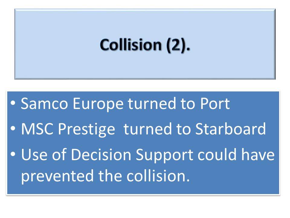Samco Europe turned to Port MSC Prestige turned to Starboard Use of Decision Support could have prevented the collision.