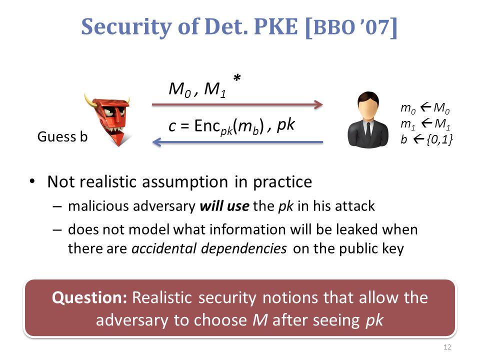 Security of Det. PKE [ BBO '07 ] 12 M 0, M 1 m 0  M 0 m 1  M 1 b  {0,1} Guess b, pk c = Enc pk (m b ) * Not realistic assumption in practice – mali