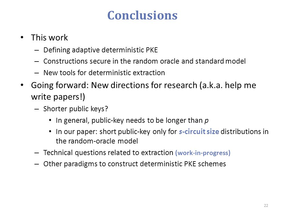 Conclusions This work – Defining adaptive deterministic PKE – Constructions secure in the random oracle and standard model – New tools for determinist