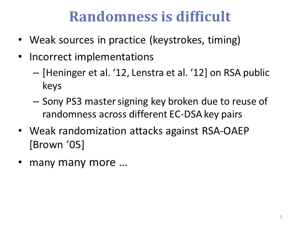 Randomness is difficult Weak sources in practice (keystrokes, timing) Incorrect implementations – [Heninger et al. '12, Lenstra et al. '12] on RSA pub