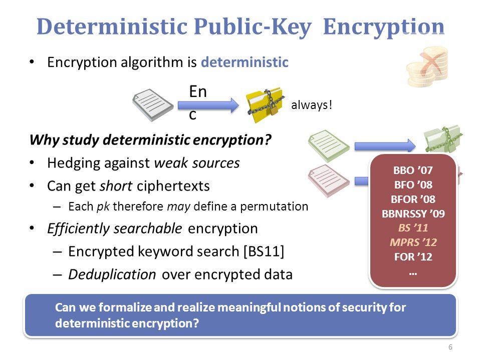 Deterministic Public-Key Encryption Encryption algorithm is deterministic 6 En c always! Why study deterministic encryption? Hedging against weak sour