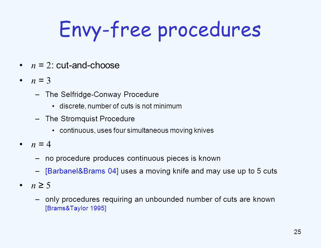 n = 2 : cut-and-choose n = 3 –The Selfridge-Conway Procedure discrete, number of cuts is not minimum –The Stromquist Procedure continuous, uses four s