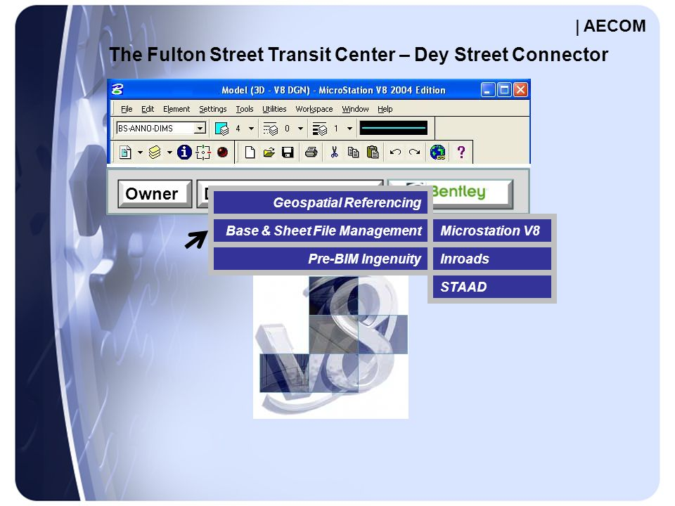 OwnerDesign-Build Team STAAD Inroads Microstation V8 The Fulton Street Transit Center – Dey Street Connector Geospatial Referencing Pre-BIM Ingenuity Base & Sheet File Management | AECOM