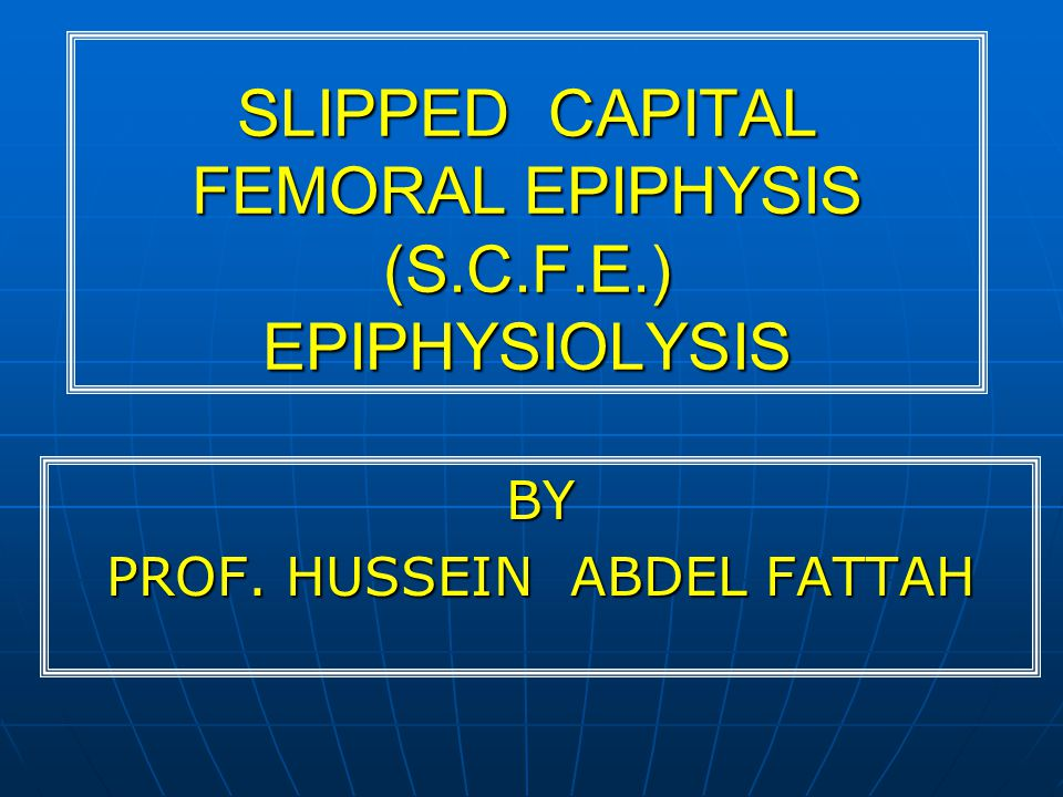 SLIPPED CAPITAL FEMORAL EPIPHYSIS (S.C.F.E.) EPIPHYSIOLYSIS BY PROF. HUSSEIN ABDEL FATTAH