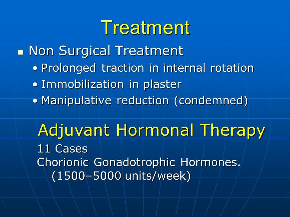 Treatment Non Surgical Treatment Non Surgical Treatment Prolonged traction in internal rotationProlonged traction in internal rotation Immobilization in plasterImmobilization in plaster Manipulative reduction (condemned)Manipulative reduction (condemned) Adjuvant Hormonal Therapy 11 Cases Chorionic Gonadotrophic Hormones.