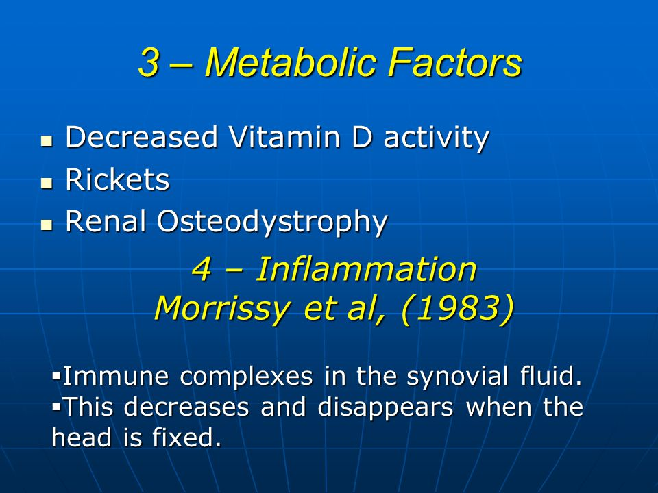 3 – Metabolic Factors Decreased Vitamin D activity Decreased Vitamin D activity Rickets Rickets Renal Osteodystrophy Renal Osteodystrophy 4 – Inflammation Morrissy et al, (1983)  Immune complexes in the synovial fluid.