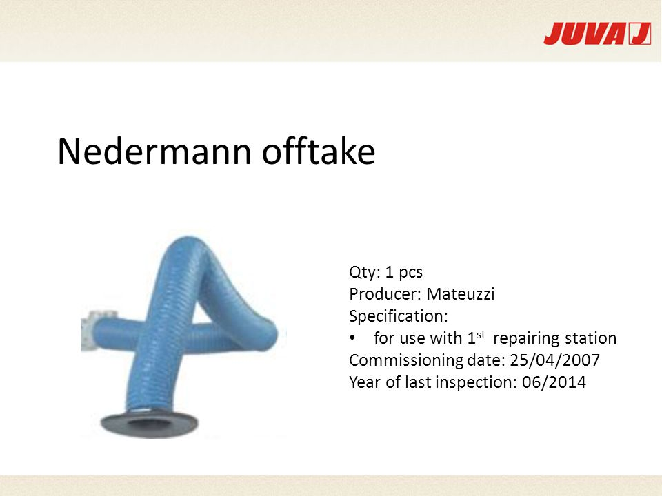 Nedermann offtake Qty: 1 pcs Producer: Mateuzzi Specification: for use with 1 st repairing station Commissioning date: 25/04/2007 Year of last inspection: 06/2014