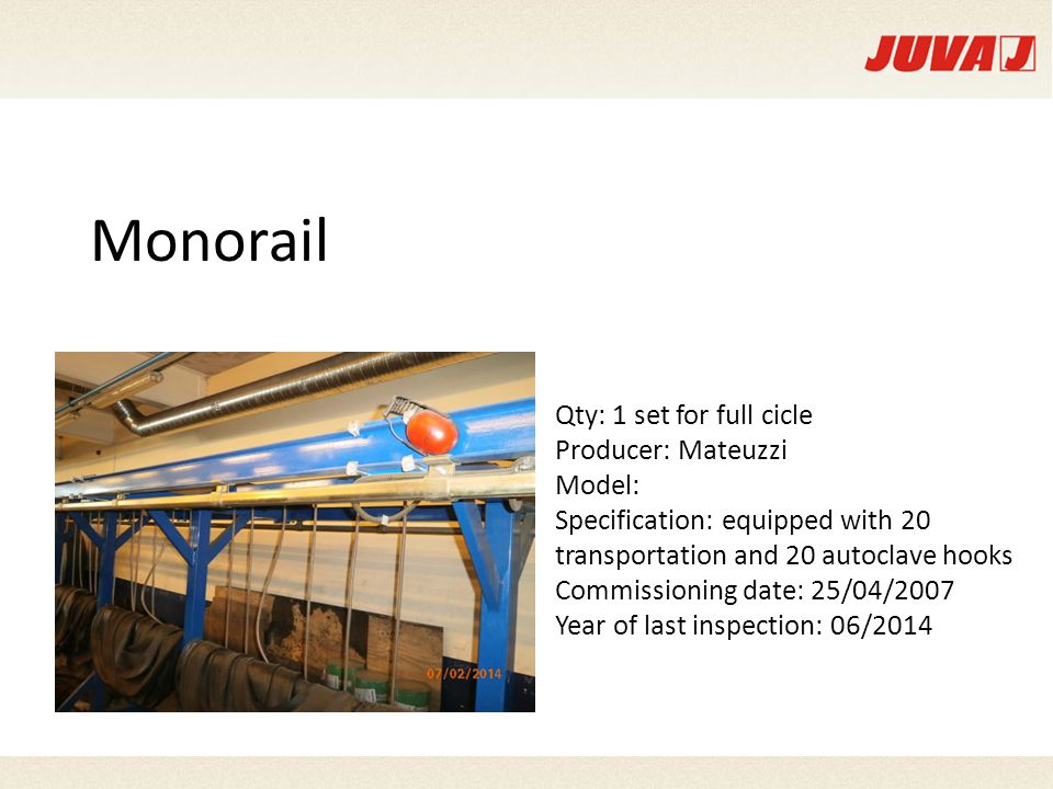 Monorail Qty: 1 set for full cicle Producer: Mateuzzi Model: Specification: equipped with 20 transportation and 20 autoclave hooks Commissioning date: 25/04/2007 Year of last inspection: 06/2014