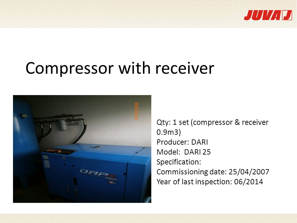 Compressor with receiver Qty: 1 set (compressor & receiver 0.9m3) Producer: DARI Model: DARI 25 Specification: Commissioning date: 25/04/2007 Year of last inspection: 06/2014