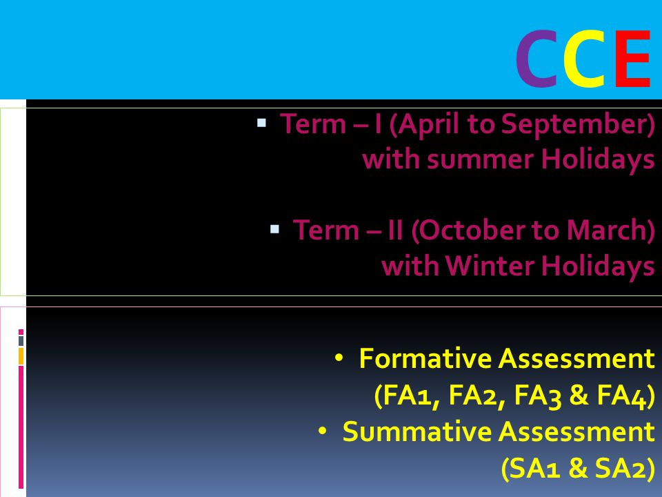  Term – I (April to September) with summer Holidays  Term – II (October to March) with Winter Holidays Formative Assessment (FA1, FA2, FA3 & FA4) Summative Assessment (SA1 & SA2) CCECCE