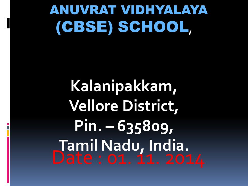 Date : 01. 11. 2014 ANUVRAT VIDHYALAYA (CBSE) SCHOOL, Kalanipakkam, Vellore District, Pin. – 635809, Tamil Nadu, India.