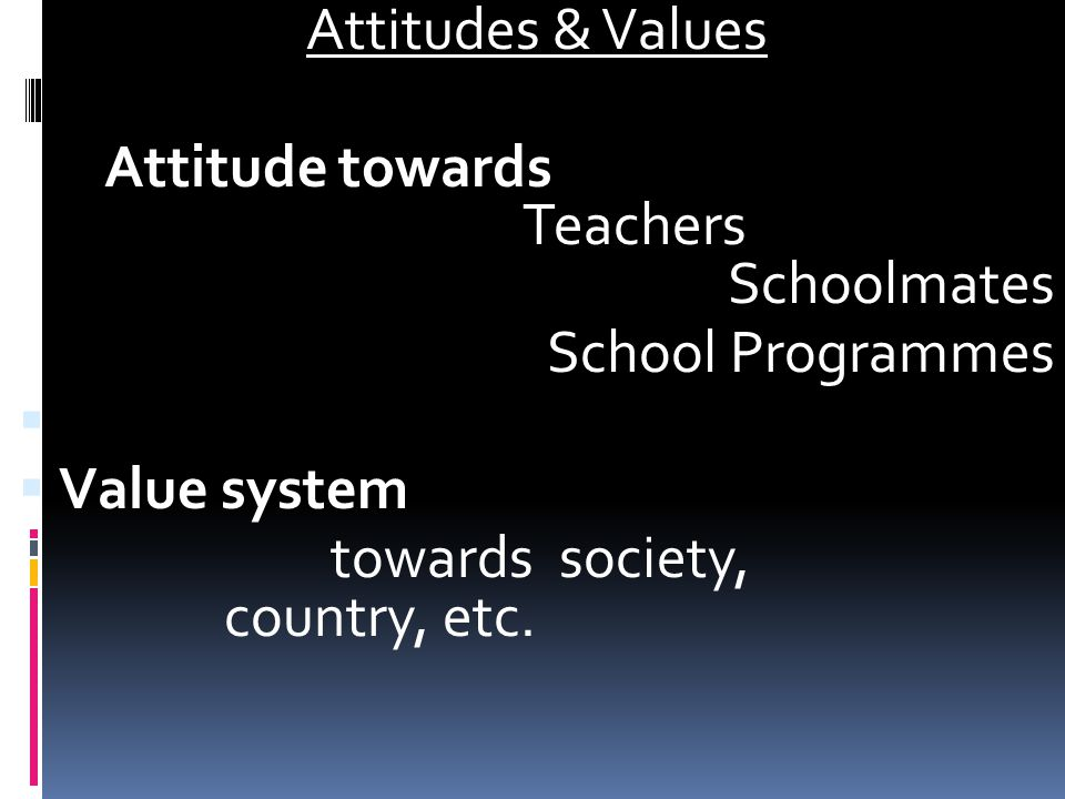 Attitudes & Values Attitude towards Teachers Schoolmates School Programmes   Value system towards society, country, etc.