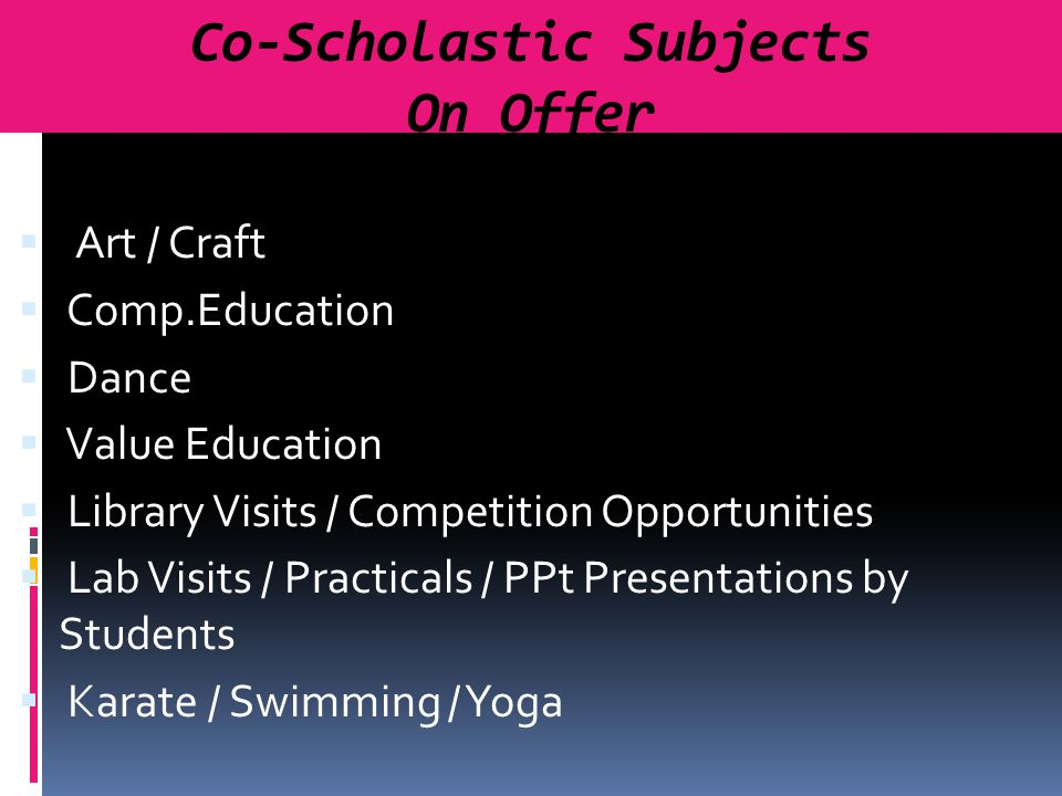  Art / Craft  Comp.Education  Dance  Value Education  Library Visits / Competition Opportunities  Lab Visits / Practicals / PPt Presentations by Students  Karate / Swimming / Yoga Co-Scholastic Subjects On Offer