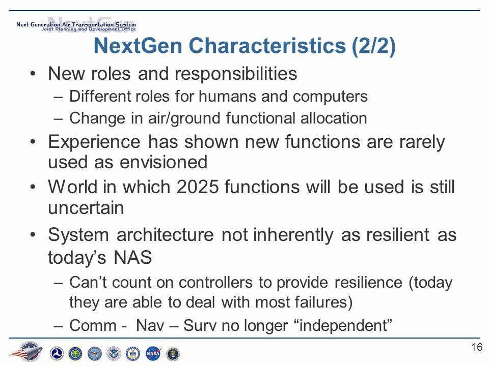 16 NextGen Characteristics (2/2) New roles and responsibilities –Different roles for humans and computers –Change in air/ground functional allocation Experience has shown new functions are rarely used as envisioned World in which 2025 functions will be used is still uncertain System architecture not inherently as resilient as today's NAS –Can't count on controllers to provide resilience (today they are able to deal with most failures) –Comm - Nav – Surv no longer independent