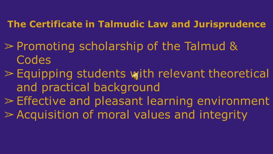 The Certificate in Talmudic Law and Jurisprudence ➢ Promoting scholarship of the Talmud & Codes ➢ Equipping students with relevant theoretical and practical background ➢ Effective and pleasant learning environment ➢ Acquisition of moral values and integrity