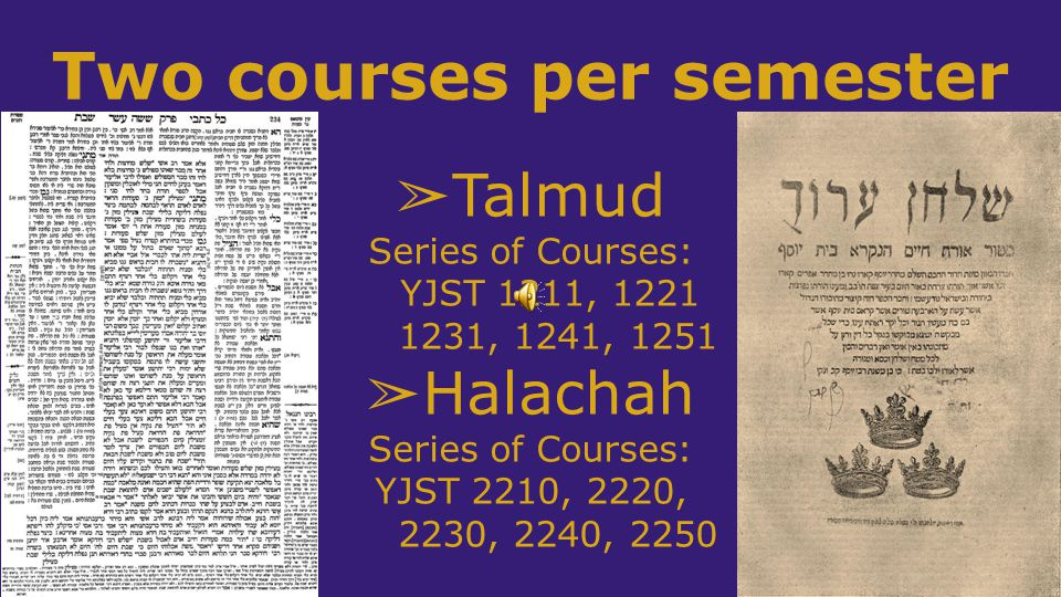 Two courses per semester ➢ Talmud Series of Courses: YJST 1211, 1221 1231, 1241, 1251 ➢ Halachah Series of Courses: YJST 2210, 2220, 2230, 2240, 2250
