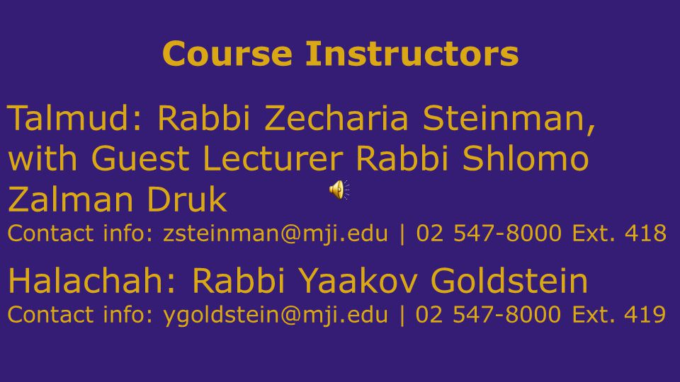 Course Instructors Talmud: Rabbi Zecharia Steinman, with Guest Lecturer Rabbi Shlomo Zalman Druk Contact info: zsteinman@mji.edu | 02 547-8000 Ext.