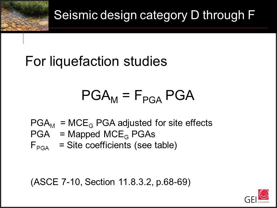 Seismic design category D through F For liquefaction studies PGA M = F PGA PGA PGA M = MCE G PGA adjusted for site effects PGA = Mapped MCE G PGAs F P