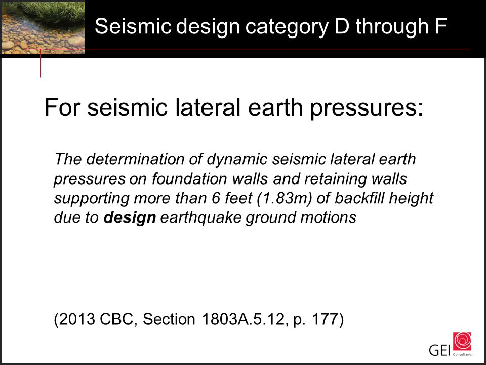 Seismic design category D through F For seismic lateral earth pressures: The determination of dynamic seismic lateral earth pressures on foundation walls and retaining walls supporting more than 6 feet (1.83m) of backfill height due to design earthquake ground motions (2013 CBC, Section 1803A.5.12, p.