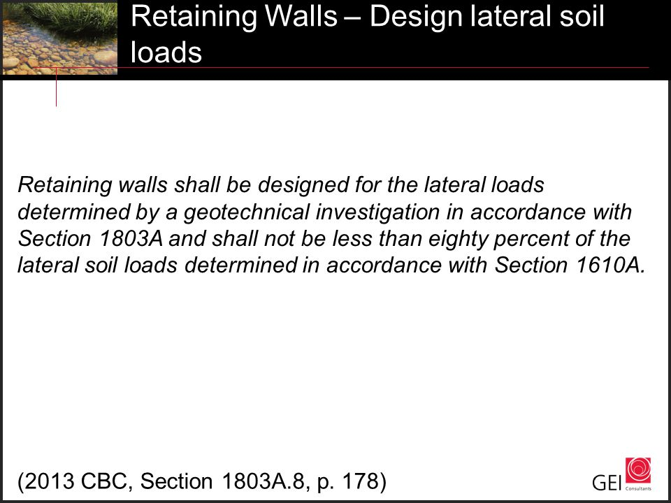 Retaining Walls – Design lateral soil loads Retaining walls shall be designed for the lateral loads determined by a geotechnical investigation in acco
