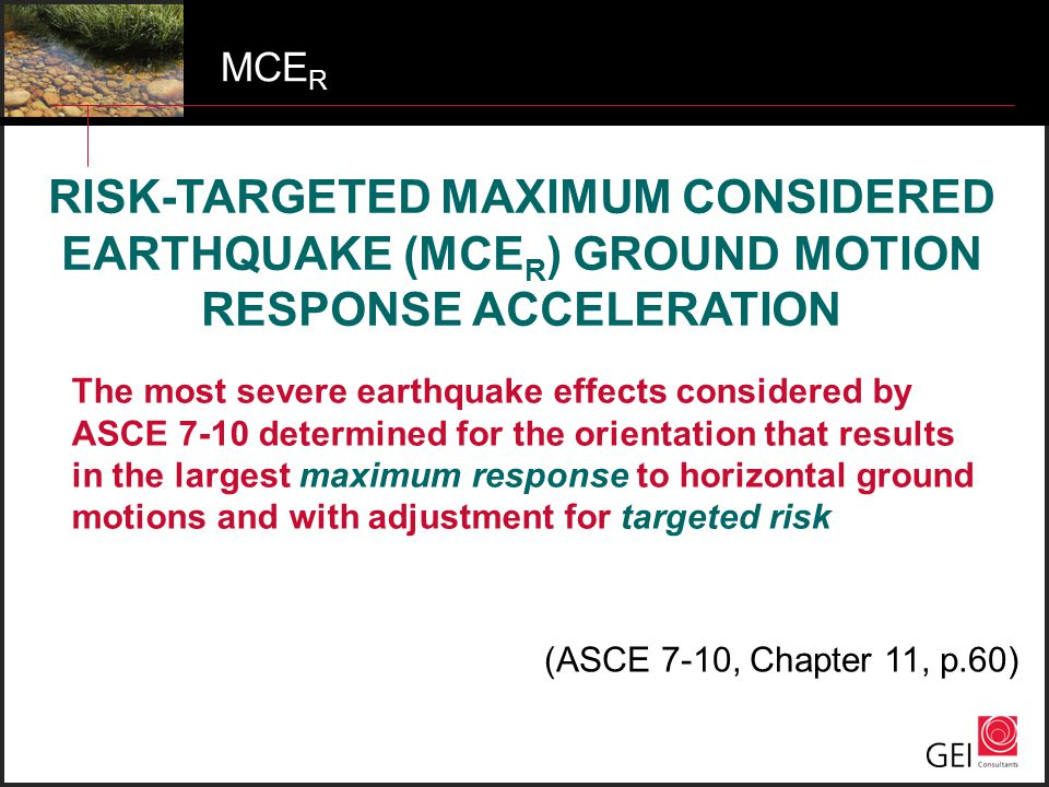 MCE R The most severe earthquake effects considered by ASCE 7-10 determined for the orientation that results in the largest maximum response to horizo