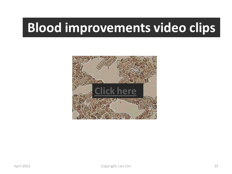 April 2013Copyright: Lew Lim15 Blood improvements video clips Click here