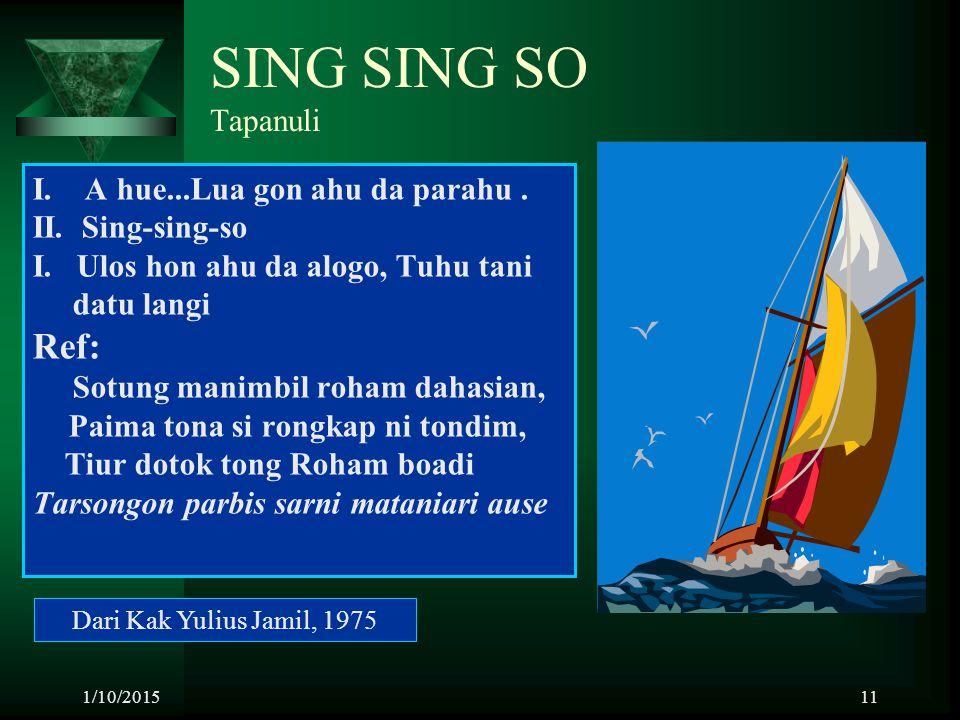 1/10/201511 SING SING SO Tapanuli I. A hue...Lua gon ahu da parahu. II. Sing-sing-so I. Ulos hon ahu da alogo, Tuhu tani datu langi Ref: Sotung manimb