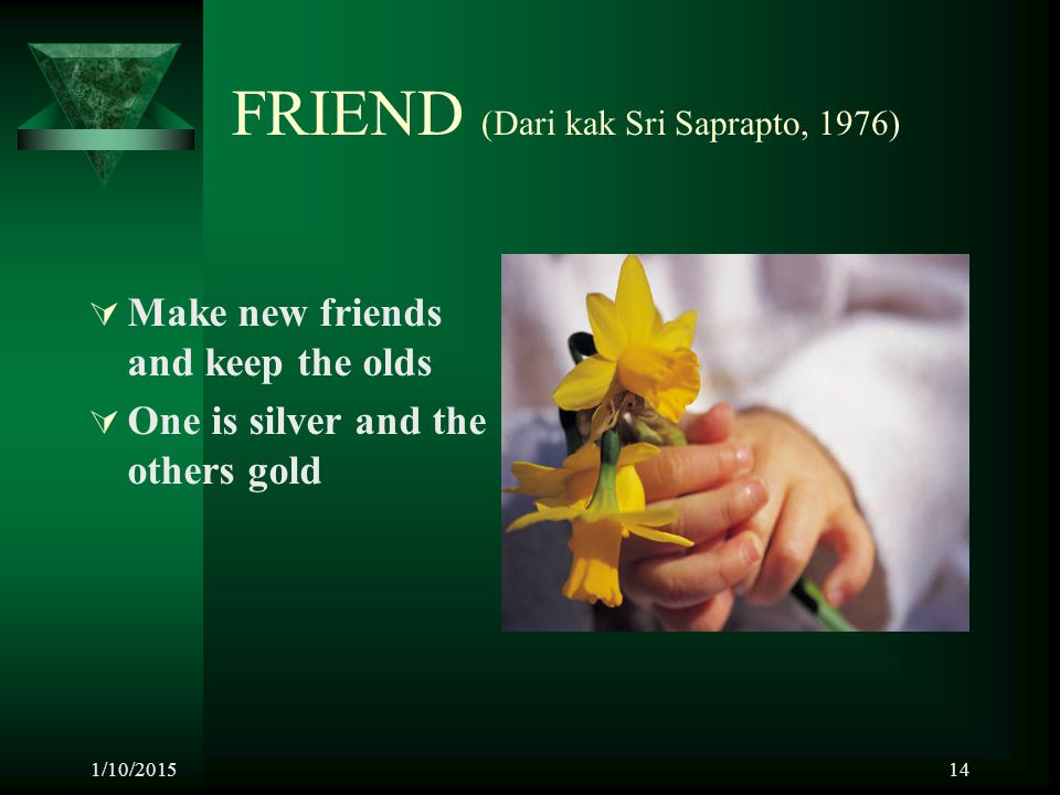 1/10/201514 FRIEND (Dari kak Sri Saprapto, 1976)  Make new friends and keep the olds  One is silver and the others gold