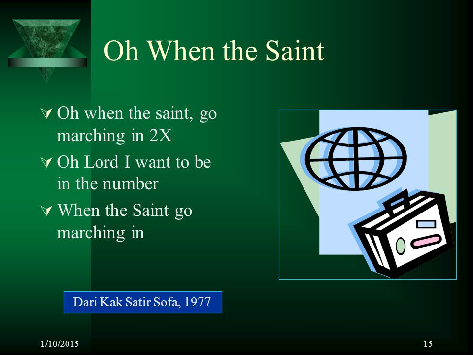 1/10/201515 Oh When the Saint  Oh when the saint, go marching in 2X  Oh Lord I want to be in the number  When the Saint go marching in Dari Kak Sat