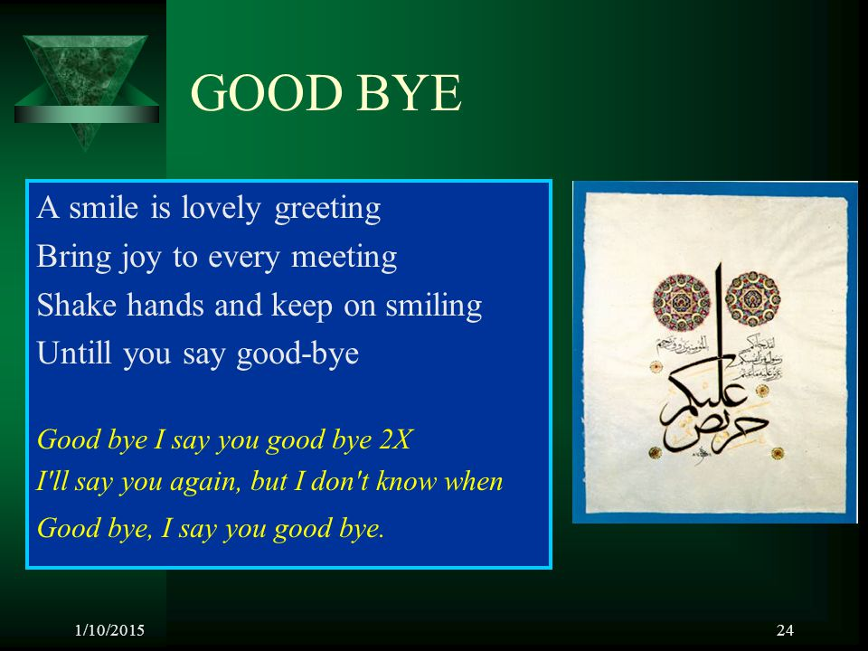 1/10/201524 GOOD BYE A smile is lovely greeting Bring joy to every meeting Shake hands and keep on smiling Untill you say good-bye Good bye I say you
