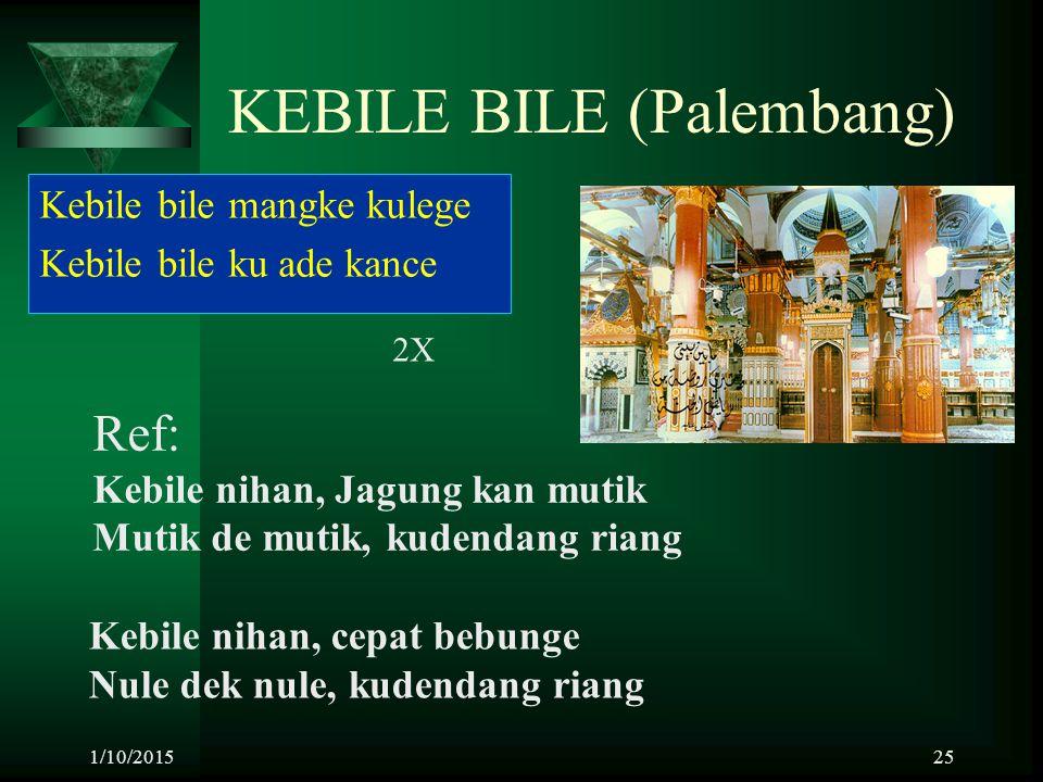 1/10/201525 KEBILE BILE (Palembang) Kebile bile mangke kulege Kebile bile ku ade kance 2X Ref: Kebile nihan, Jagung kan mutik Mutik de mutik, kudendan