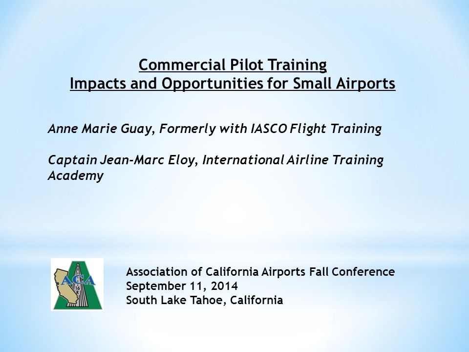 Commercial Pilot Training Impacts and Opportunities for Small Airports Anne Marie Guay, Formerly with IASCO Flight Training Captain Jean-Marc Eloy, International Airline Training Academy Association of California Airports Fall Conference September 11, 2014 South Lake Tahoe, California