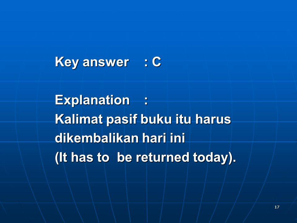 17 Key answer: C Explanation: Kalimat pasif buku itu harus dikembalikan hari ini (It has to be returned today).