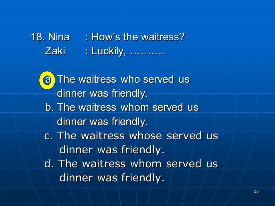 38 18. Nina: How's the waitress. Zaki: Luckily, ……….
