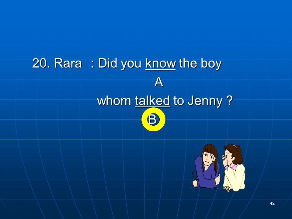 42 20. Rara: Did you know the boy A whom talked to Jenny whom talked to Jenny B