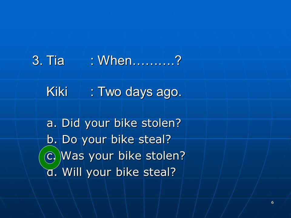 6 3. Tia: When……….. Kiki: Two days ago. Kiki: Two days ago.