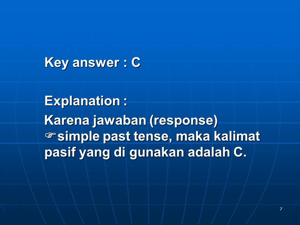 7 Key answer: C Explanation: Karena jawaban (response) simple past tense, maka kalimat pasif yang di gunakan adalah C.