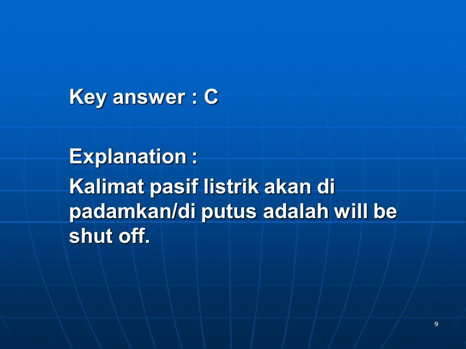 9 Key answer: C Explanation: Kalimat pasif listrik akan di padamkan/di putus adalah will be shut off.
