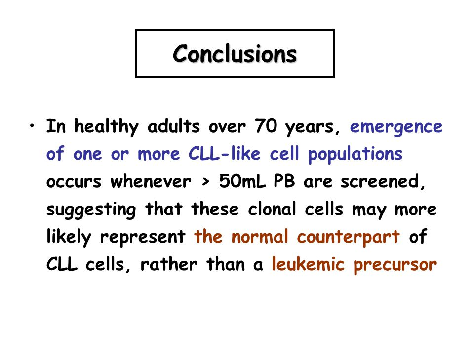 Conclusions In healthy adults over 70 years, emergence of one or more CLL-like cell populations occurs whenever > 50mL PB are screened, suggesting tha