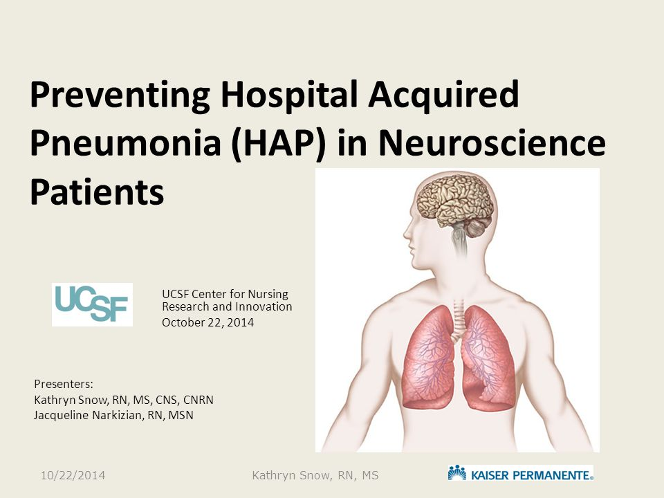 Preventing Hospital Acquired Pneumonia (HAP) in Neuroscience Patients UCSF Center for Nursing Research and Innovation October 22, 2014 Presenters: Kat