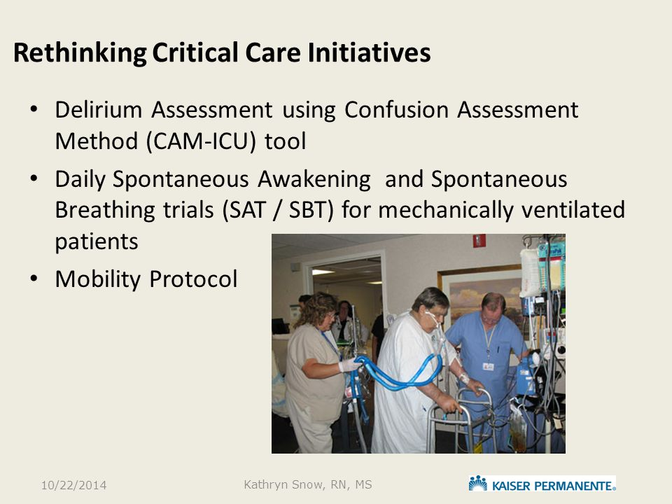 Rethinking Critical Care Initiatives Delirium Assessment using Confusion Assessment Method (CAM-ICU) tool Daily Spontaneous Awakening and Spontaneous Breathing trials (SAT / SBT) for mechanically ventilated patients Mobility Protocol 10/22/2014 Kathryn Snow, RN, MS