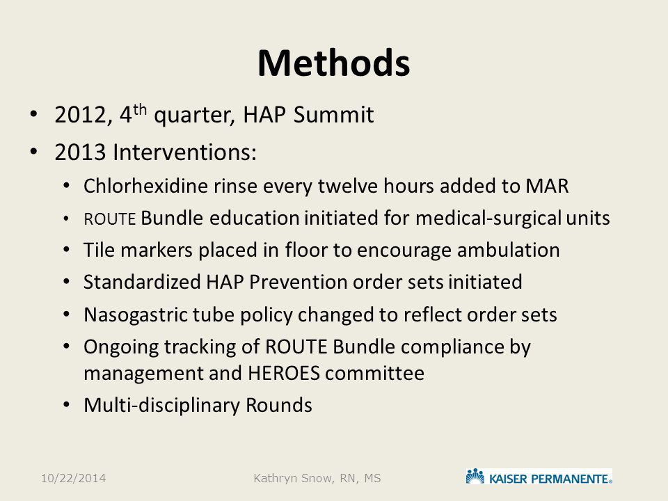 Methods 2012, 4 th quarter, HAP Summit 2013 Interventions: Chlorhexidine rinse every twelve hours added to MAR ROUTE Bundle education initiated for medical-surgical units Tile markers placed in floor to encourage ambulation Standardized HAP Prevention order sets initiated Nasogastric tube policy changed to reflect order sets Ongoing tracking of ROUTE Bundle compliance by management and HEROES committee Multi-disciplinary Rounds 10/22/2014Kathryn Snow, RN, MS