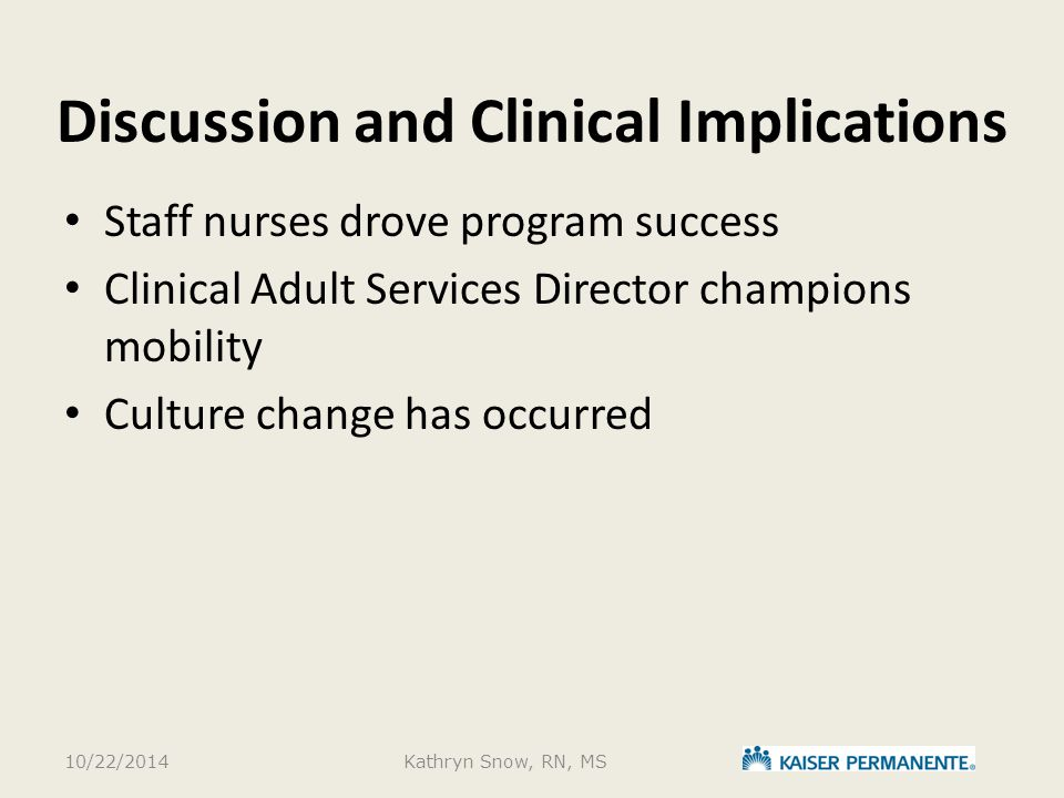 Discussion and Clinical Implications Staff nurses drove program success Clinical Adult Services Director champions mobility Culture change has occurred 10/22/2014Kathryn Snow, RN, MS