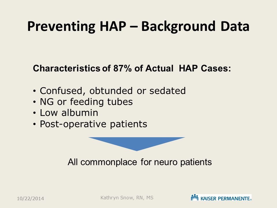Preventing HAP – Background Data Characteristics of 87% of Actual HAP Cases: Confused, obtunded or sedated NG or feeding tubes Low albumin Post-operat