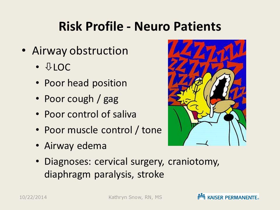 Risk Profile - Neuro Patients Airway obstruction  LOC Poor head position Poor cough / gag Poor control of saliva Poor muscle control / tone Airway ed