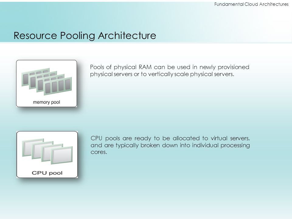 Fundamental Cloud Architectures Resource Pooling Architecture CPU pools are ready to be allocated to virtual servers, and are typically broken down in
