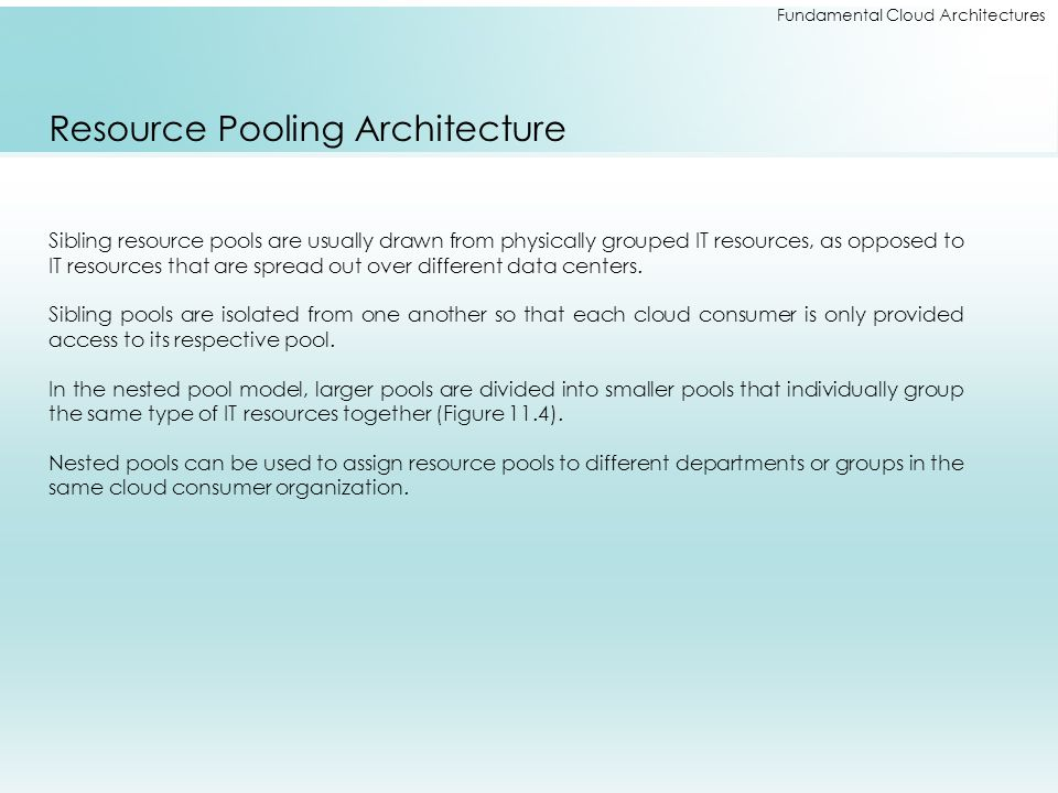 Fundamental Cloud Architectures Resource Pooling Architecture Sibling resource pools are usually drawn from physically grouped IT resources, as oppose